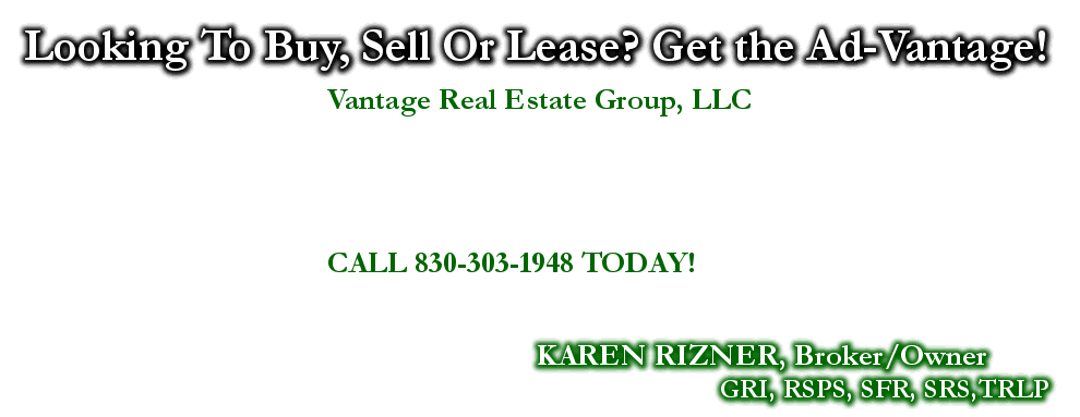 Looking To Buy, Sell Or Lease? Get the Ad-Vantage!, KAREN RIZNER, Broker/Owner, GRI, RSPS, SFR, SRS,TRLP, Vantage Real Estate Group, LLC, CALL 830-303-1948 TODAY!